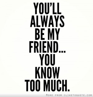 You'll always be my friend. You know too much.