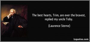 The best hearts, Trim, are ever the bravest, replied my uncle Toby ...