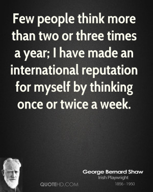 Few people think more than two or three times a year; I have made an ...