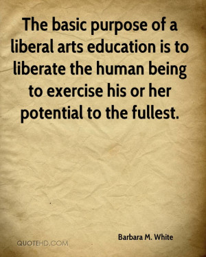 The basic purpose of a liberal arts education is to liberate the human ...