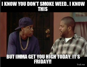... SMOKE WEED.. I KNOW THIS, BUT IMMA GET YOU HIGH TODAY. IT'S FRIDAY