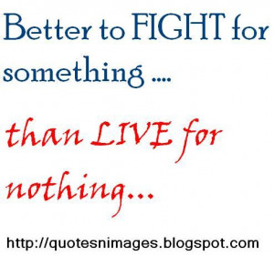 Better to fight for something than live for nothing.