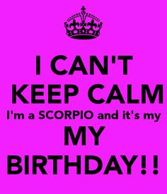 CAN'T KEEP CALM I'm a SCORPIO and it's my MY BIRTHDAY!! More