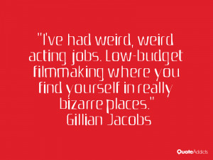 ve had weird, weird acting jobs. Low-budget filmmaking where you ...