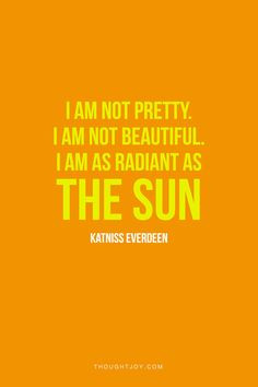 am not pretty, I am not beautiful. I am as radiant as the sun ...