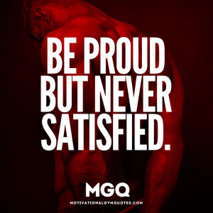 Be proud but never satisfied.