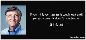 ... tough, wait until you get a boss. He doesn't have tenure. - Bill Gates