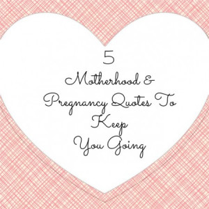 Quotes that Keep Me Going Through Pregnancy and Motherhood