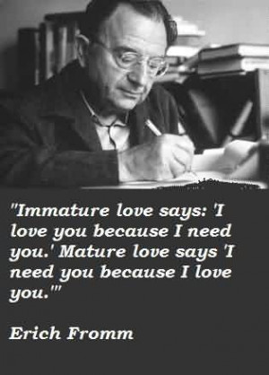 Popular Celebrity Quote By Erich Fromm~ I need you because i love you.