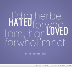 rather be hated for who I am