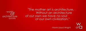 Quote about architecture by Frank Lloyd Wright which says: The mother ...