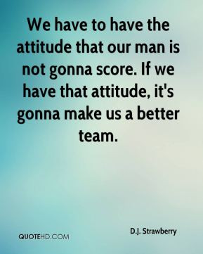 We have to have the attitude that our man is not gonna score. If we ...