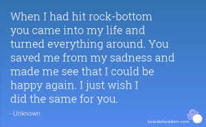 rock-bottom you came into my life and turned everything around. You ...