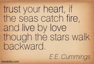 Trust your heart if the seas catch fire, live by love though the stars ...