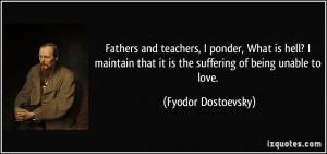 ... that it is the suffering of being unable to love. - Fyodor Dostoevsky