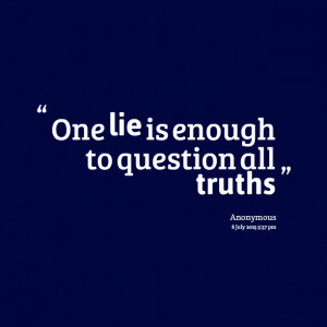 Quotes Picture: one lie is enough to question all truths