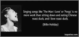... and eating Chinese roast duck, and I love roast duck. - Billie Holiday