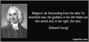 Religion's all. Descending from the skies To wretched man, the goddess ...
