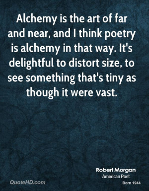 Alchemy is the art of far and near, and I think poetry is alchemy in ...
