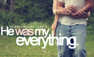 He was my everything.(anon)submit quotes here