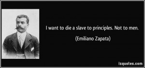 want to die a slave to principles. Not to men. - Emiliano Zapata