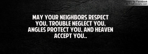 May your neighbors respect you, trouble neglect you, angles protect ...