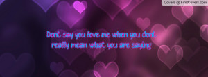 Don't say you love me when you don't really mean what you are saying ...