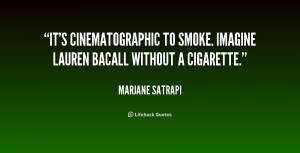 It's cinematographic to smoke. Imagine Lauren Bacall without a ...