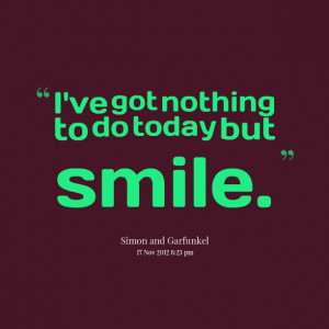 Quotes Picture: i've got nothing to do today but smile