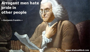 Arrogant men hate pride in other people - Benjamin Franklin Quotes ...