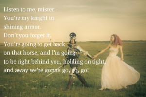 Listen to me, mister. You're my knight in shining armor. Don't you ...