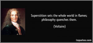 ... sets the whole world in flames; philosophy quenches them. - Voltaire