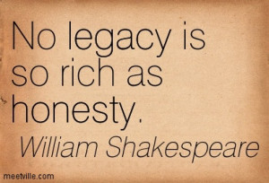 No legacy is so rich as honesty.