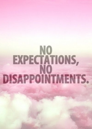 No expectations, no disappointments.