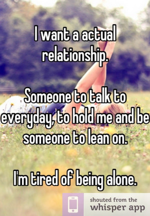 ... everyday to hold me and be someone to lean on i m tired of being alone