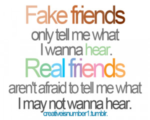 Fake friends only tell me what I wanna hear. Real friends aren't ...