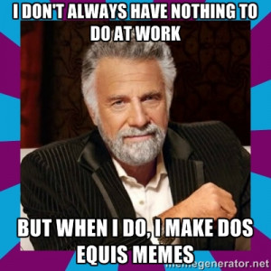 Dos Equis Guy - i don't always have nothing to do at work but when i ...