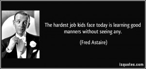 ... face today is learning good manners without seeing any. - Fred Astaire
