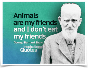 Animals are my friends and I don't eat my friends. Quote by George ...
