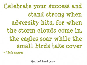 Celebrate your success and stand strong when adversity hits, for when ...