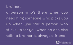 Brother: a person who's there when you need him, someone who picks ...