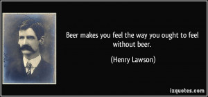 Beer makes you feel the way you ought to feel without beer. - Henry ...