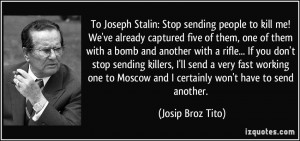 To Joseph Stalin: Stop sending people to kill me! We've already ...