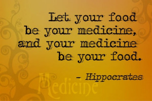 Let your food be your medicine and your medicine be your food.
