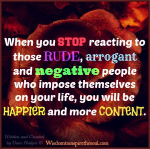 Ignore those rude, arrogant and negative people.