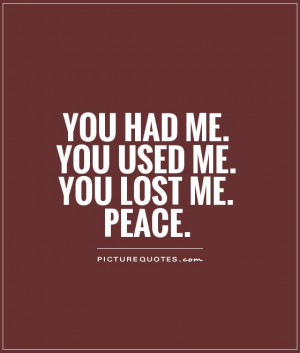 You had me. You used me. You lost me. Peace. Picture Quote #1