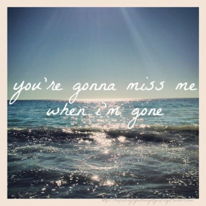 you're gonna miss me when i''m gone