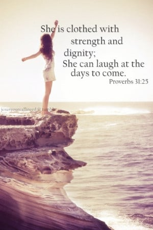 ... and dignity; She can laugh at the days to come. Proverbs 31:25