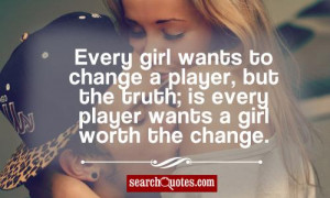 Every girl wants to change a player , but the truth; is every player ...