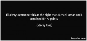 ... night that Michael Jordan and I combined for 70 points. - Stacey King